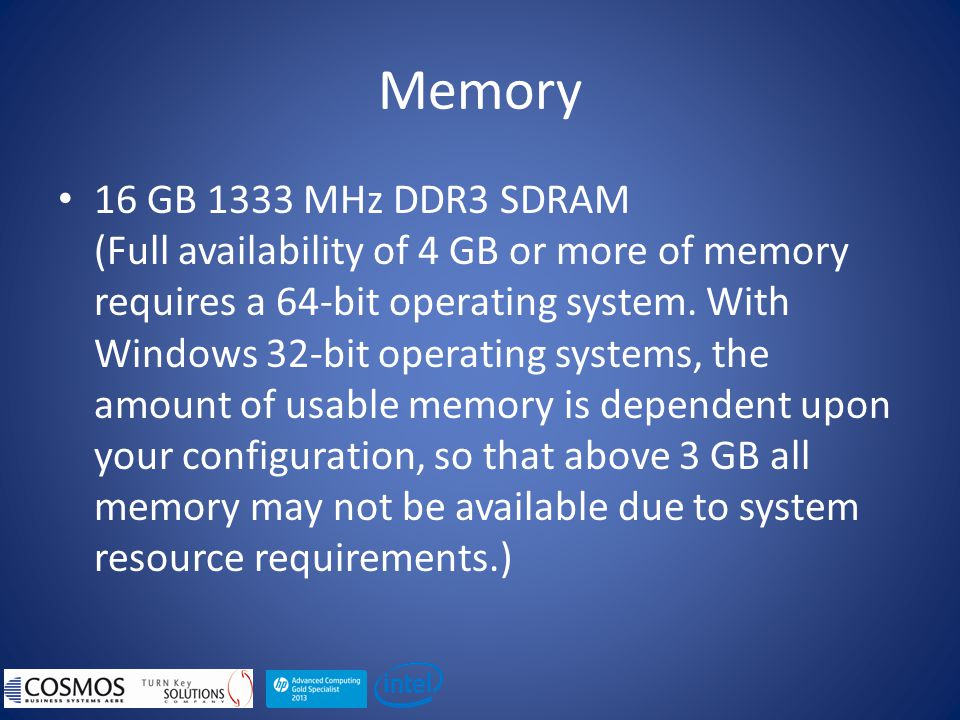 Memory 16 GB 1333 MHz DDR3 SDRAM (Full availability of 4 GB or more of memory requires a 64-bit operating system.