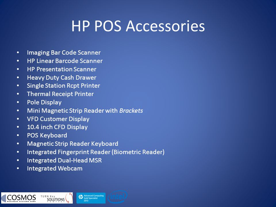 HP POS Accessories Imaging Bar Code Scanner HP Linear Barcode Scanner HP Presentation Scanner Heavy Duty Cash Drawer Single Station Rcpt Printer Thermal Receipt Printer Pole Display Mini Magnetic Strip Reader with Brackets VFD Customer Display 10.4 inch CFD Display POS Keyboard Magnetic Strip Reader Keyboard Integrated Fingerprint Reader (Biometric Reader) Integrated Dual-Head MSR Integrated Webcam