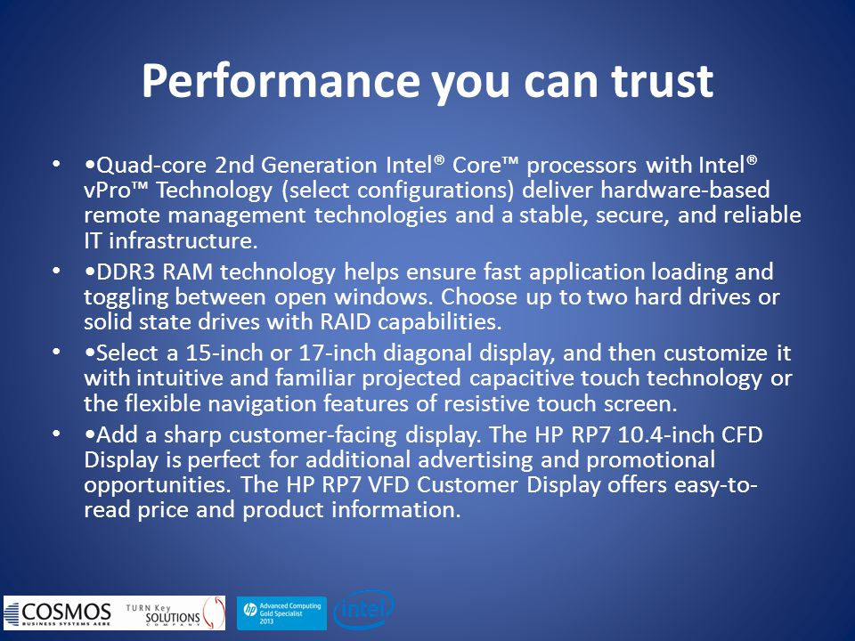 Performance you can trust Quad-core 2nd Generation Intel® Core™ processors with Intel® vPro™ Technology (select configurations) deliver hardware-based remote management technologies and a stable, secure, and reliable IT infrastructure.