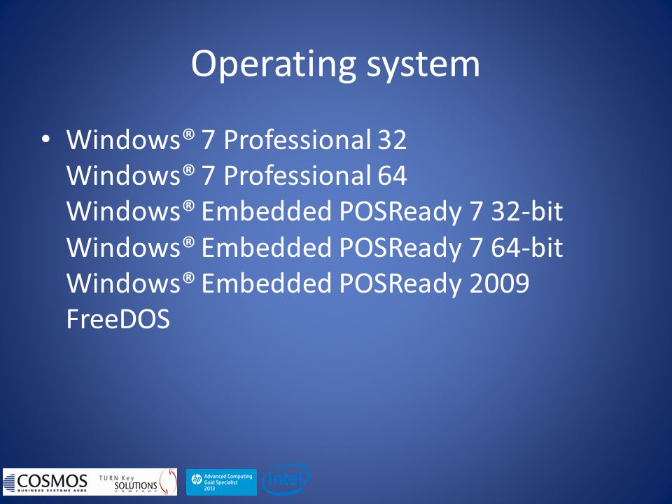 Operating system Windows® 7 Professional 32 Windows® 7 Professional 64 Windows® Embedded POSReady 7 32-bit Windows® Embedded POSReady 7 64-bit Windows® Embedded POSReady 2009 FreeDOS