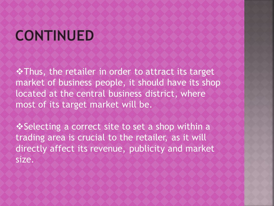  Thus, the retailer in order to attract its target market of business people, it should have its shop located at the central business district, where most of its target market will be.