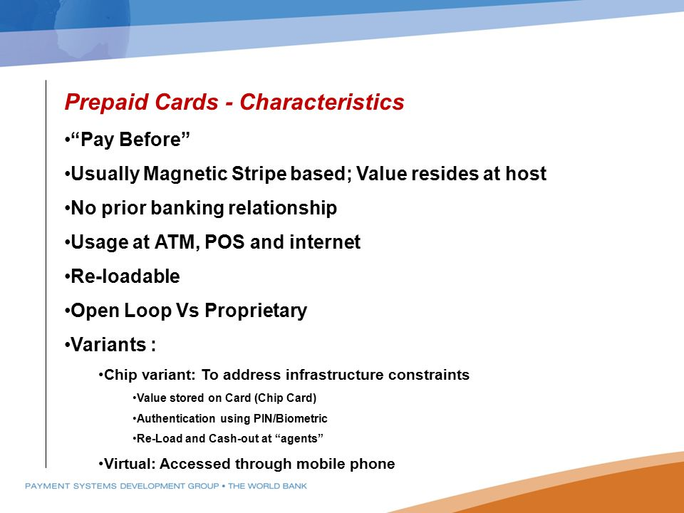 "Prepaid Cards - Characteristics ""Pay Before"" Usually Magnetic Stripe based; Value resides at host No prior banking relationship Usage at ATM, POS and"