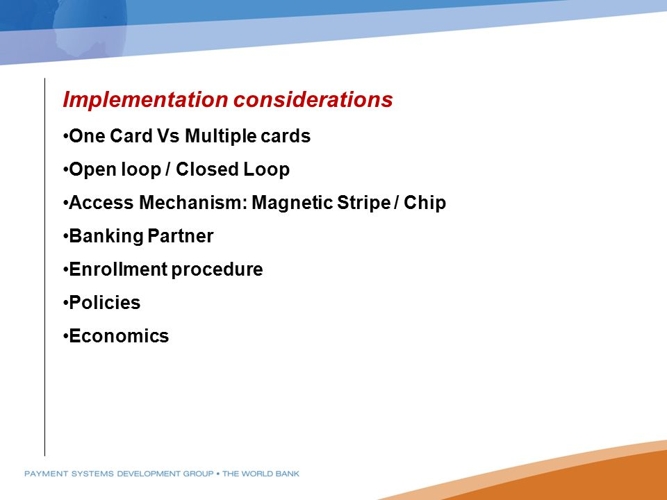 Implementation considerations One Card Vs Multiple cards Open loop / Closed Loop Access Mechanism: Magnetic Stripe / Chip Banking Partner Enrollment p