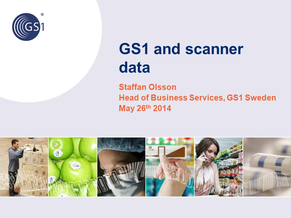 GS1 and scanner data Staffan Olsson Head of Business Services, GS1 Sweden May 26 th 2014