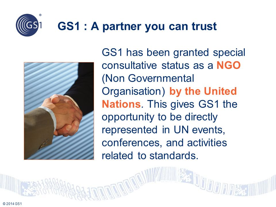 © 2014 GS1 GS1 : A partner you can trust GS1 has been granted special consultative status as a NGO (Non Governmental Organisation) by the United Natio