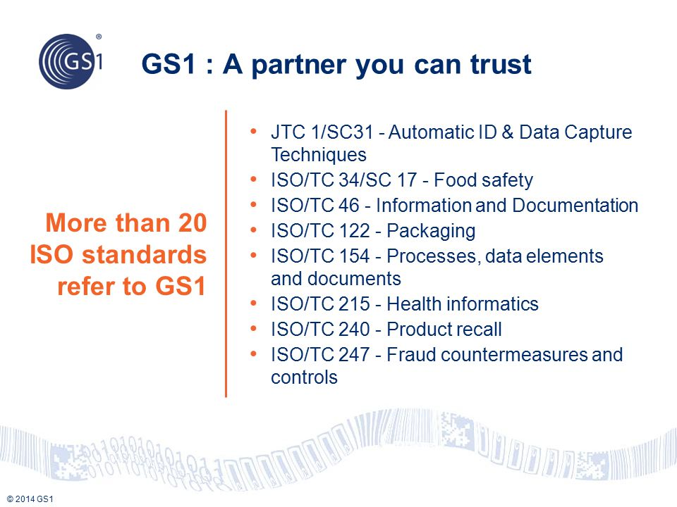 © 2014 GS1 More than 20 ISO standards refer to GS1 GS1 : A partner you can trust JTC 1/SC31 - Automatic ID & Data Capture Techniques ISO/TC 34/SC 17 -