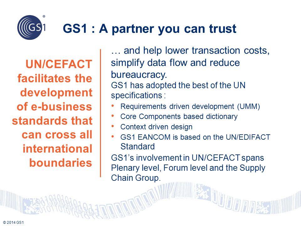 © 2014 GS1 UN/CEFACT facilitates the development of e-business standards that can cross all international boundaries GS1 : A partner you can trust … a