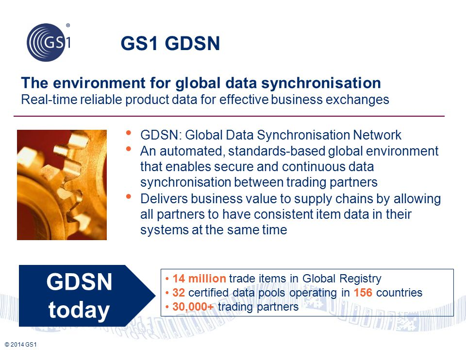 © 2014 GS1 GS1 GDSN The environment for global data synchronisation Real-time reliable product data for effective business exchanges GDSN: Global Data