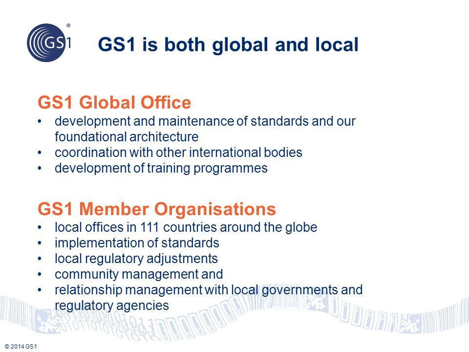 © 2014 GS1 GS1 is both global and local GS1 Global Office development and maintenance of standards and our foundational architecture coordination with