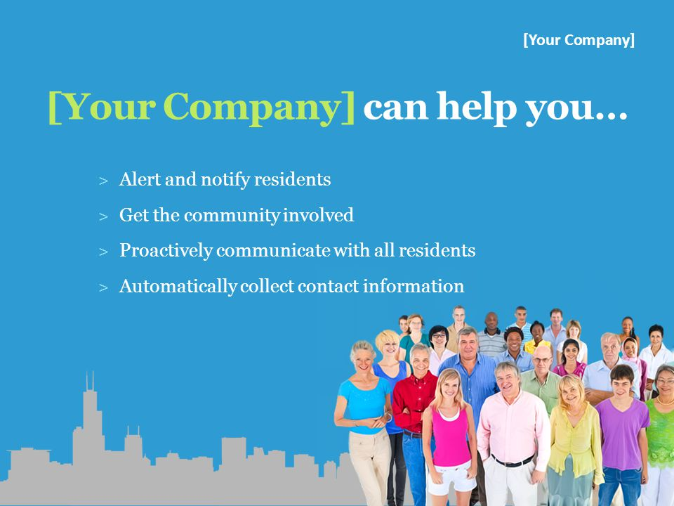[Your Company] can help you… ˃ Alert and notify residents ˃ Get the community involved ˃ Proactively communicate with all residents ˃ Automatically collect contact information [Your Company]
