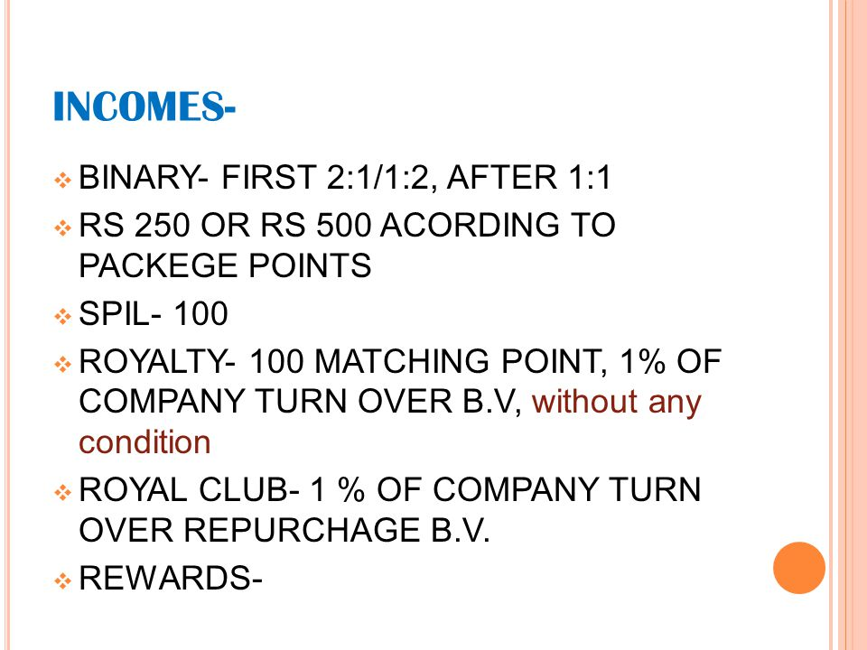 INCOMES-  BINARY- FIRST 2:1/1:2, AFTER 1:1  RS 250 OR RS 500 ACORDING TO PACKEGE POINTS  SPIL- 100  ROYALTY- 100 MATCHING POINT, 1% OF COMPANY TURN OVER B.V, without any condition  ROYAL CLUB- 1 % OF COMPANY TURN OVER REPURCHAGE B.V.