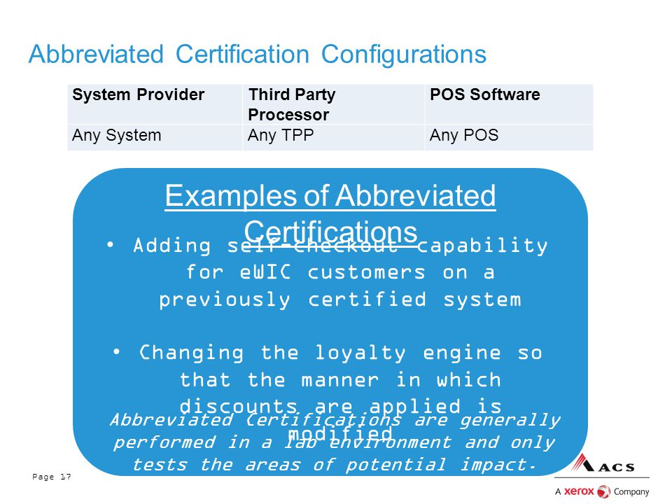 Page 17 Abbreviated Certification Configurations System ProviderThird Party Processor POS Software Any SystemAny TPPAny POS Adding self-checkout capability for eWIC customers on a previously certified system Changing the loyalty engine so that the manner in which discounts are applied is modified Examples of Abbreviated Certifications Abbreviated Certifications are generally performed in a lab environment and only tests the areas of potential impact.