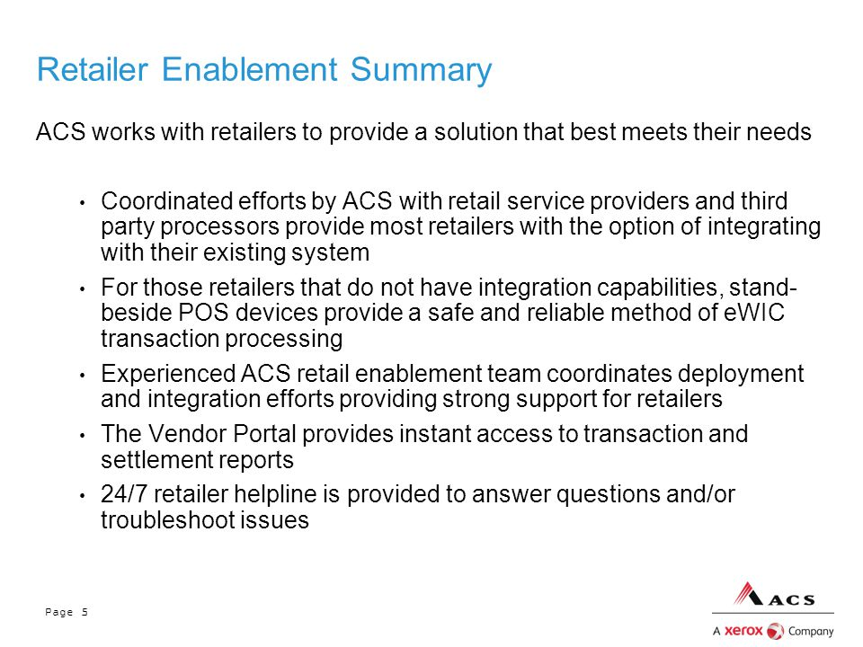 Page 5 Retailer Enablement Summary ACS works with retailers to provide a solution that best meets their needs Coordinated efforts by ACS with retail service providers and third party processors provide most retailers with the option of integrating with their existing system For those retailers that do not have integration capabilities, stand- beside POS devices provide a safe and reliable method of eWIC transaction processing Experienced ACS retail enablement team coordinates deployment and integration efforts providing strong support for retailers The Vendor Portal provides instant access to transaction and settlement reports 24/7 retailer helpline is provided to answer questions and/or troubleshoot issues