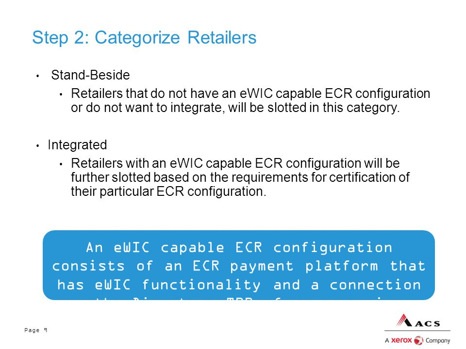 Page 9 Step 2: Categorize Retailers Stand-Beside Retailers that do not have an eWIC capable ECR configuration or do not want to integrate, will be slotted in this category.