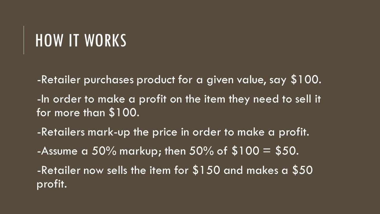 HOW IT WORKS -Retailer purchases product for a given value, say $100. -In order to make a profit on the item they need to sell it for more than $100.