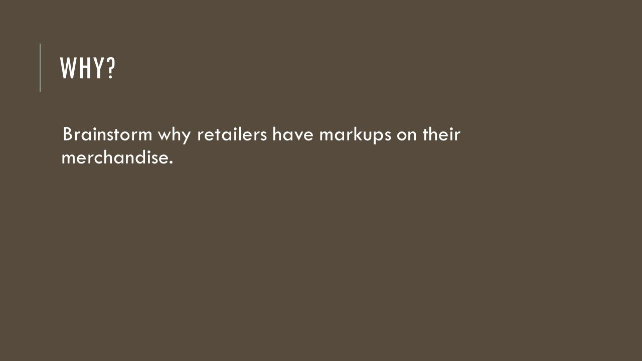 WHY? Brainstorm why retailers have markups on their merchandise.