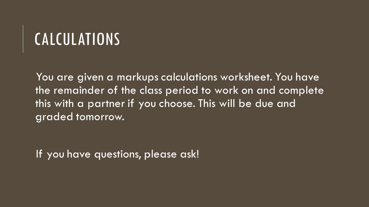 CALCULATIONS You are given a markups calculations worksheet. You have the remainder of the class period to work on and complete this with a partner if