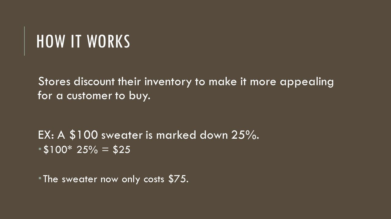 HOW IT WORKS Stores discount their inventory to make it more appealing for a customer to buy. EX: A $100 sweater is marked down 25%.  $100* 25% = $25