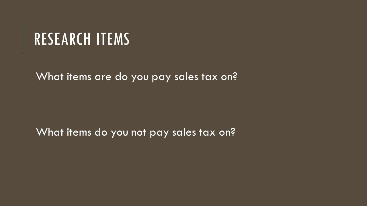 RESEARCH ITEMS What items are do you pay sales tax on? What items do you not pay sales tax on?