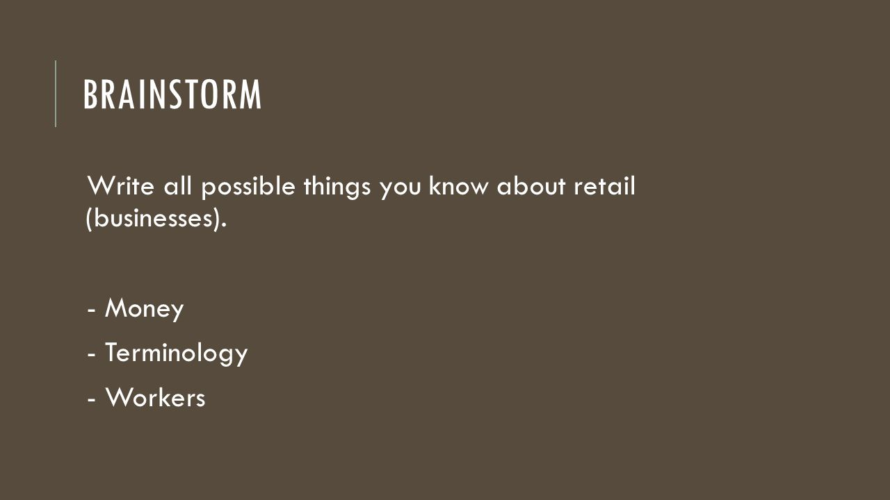 BRAINSTORM Write all possible things you know about retail (businesses). - Money - Terminology - Workers
