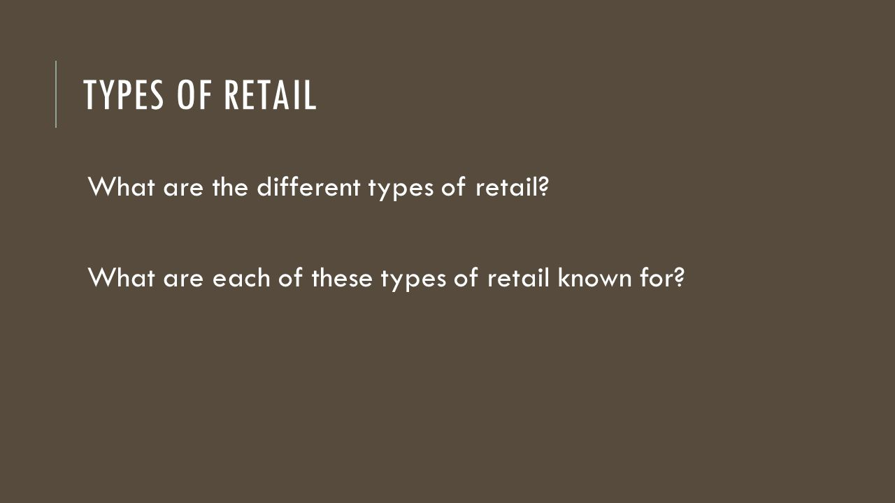 TYPES OF RETAIL What are the different types of retail? What are each of these types of retail known for?