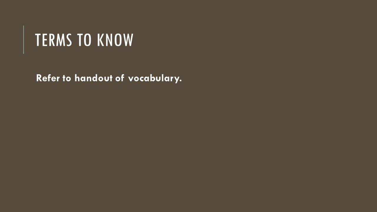 TERMS TO KNOW Refer to handout of vocabulary.