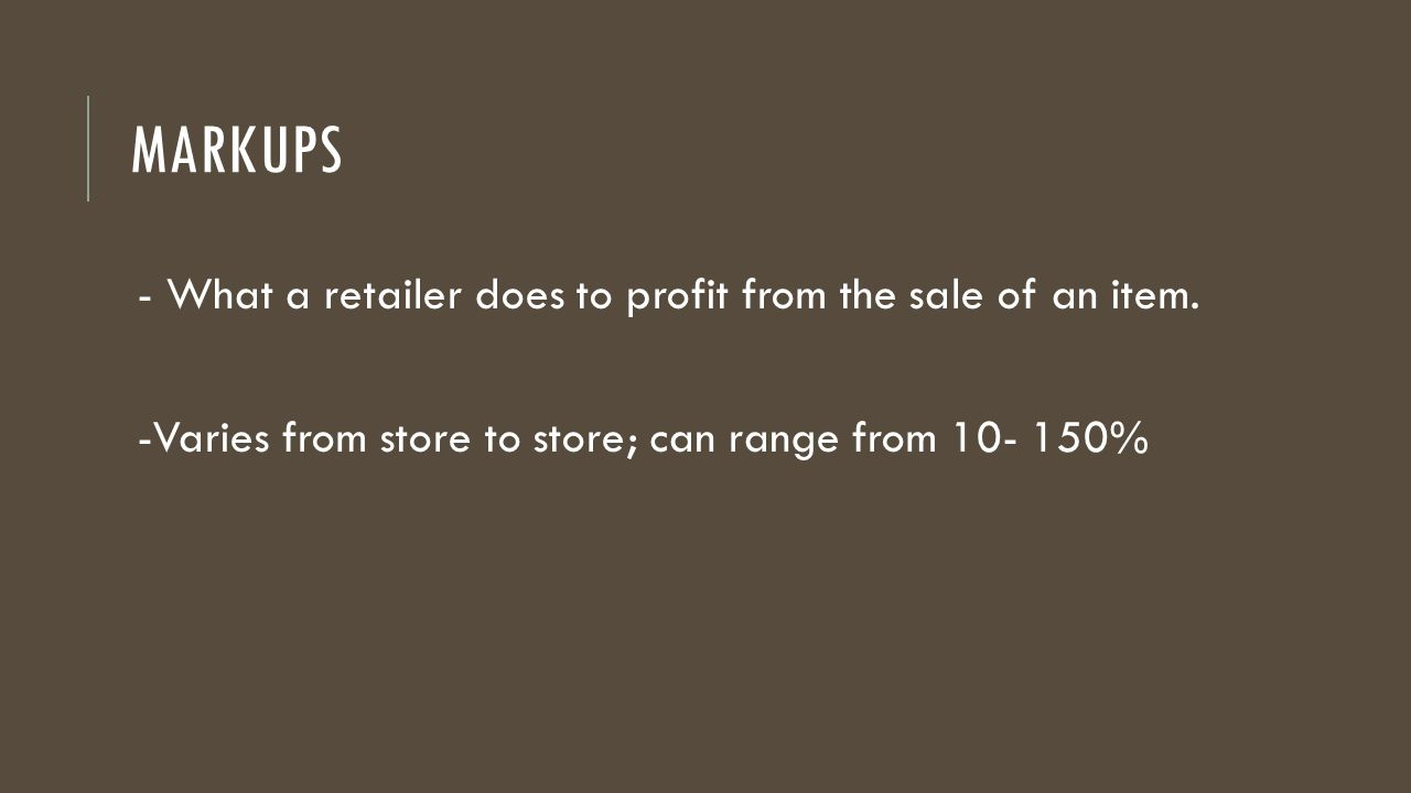 - What a retailer does to profit from the sale of an item. -Varies from store to store; can range from 10- 150%