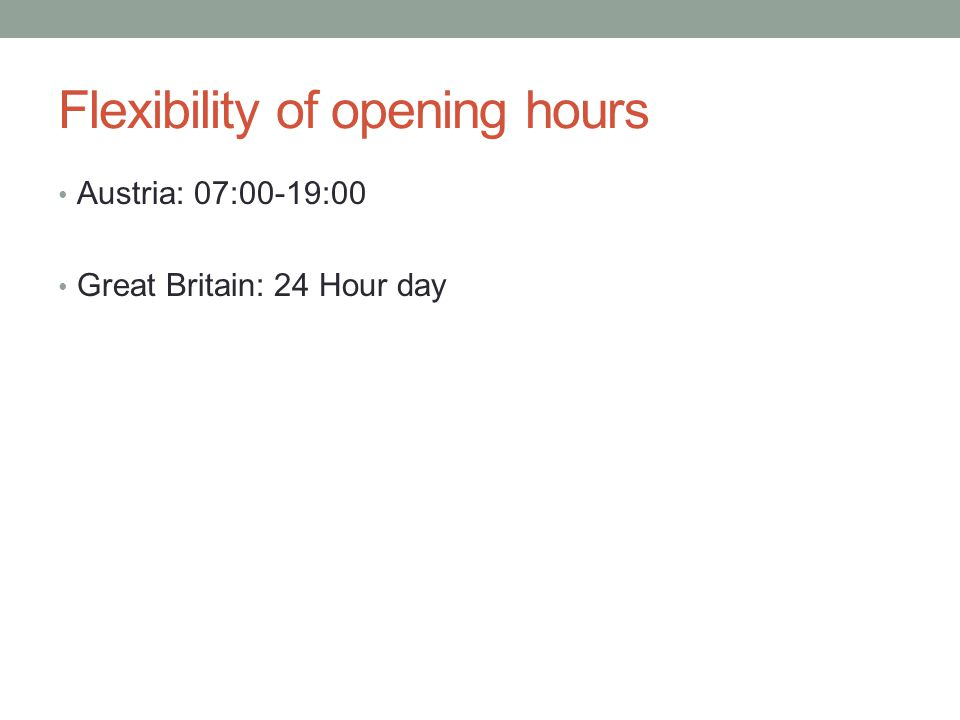 Flexibility of opening hours Austria: 07:00-19:00 Great Britain: 24 Hour day