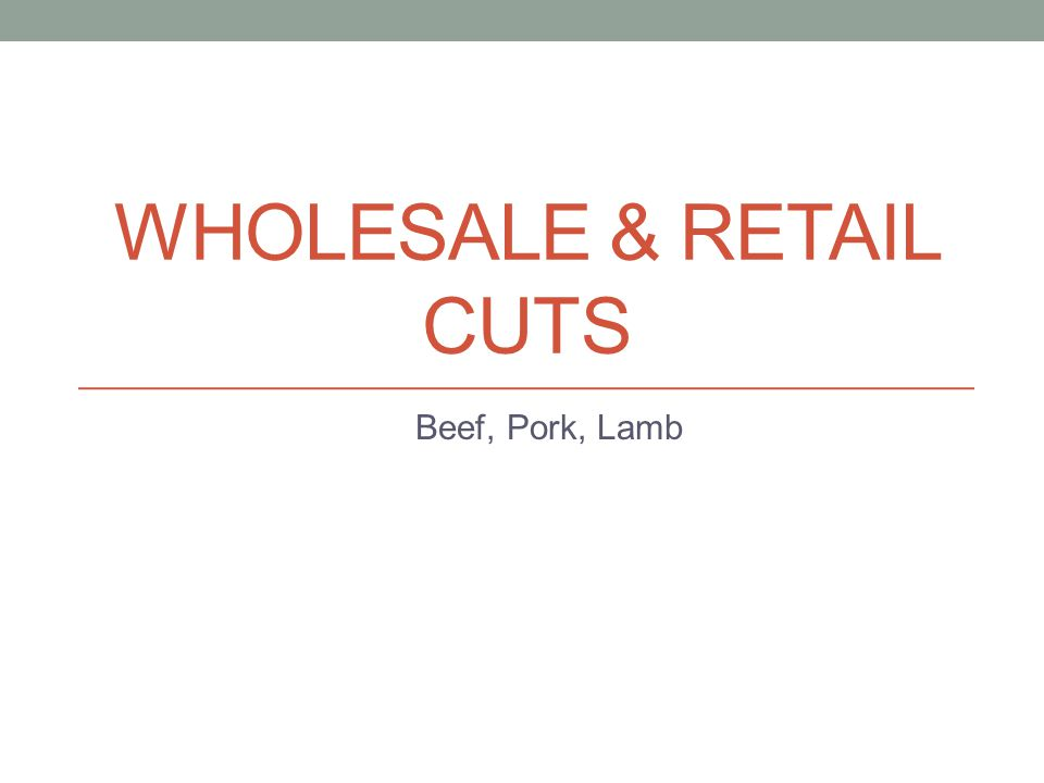 Thursday, March 28, 2013: Wholesale/Retail Cuts Objectives: Identify Primal cuts of beef, pork, and lamb.