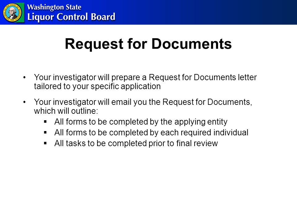 Request for Documents Your investigator will prepare a Request for Documents letter tailored to your specific application Your investigator will email you the Request for Documents, which will outline:  All forms to be completed by the applying entity  All forms to be completed by each required individual  All tasks to be completed prior to final review