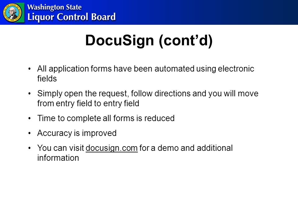 DocuSign (cont'd) All application forms have been automated using electronic fields Simply open the request, follow directions and you will move from entry field to entry field Time to complete all forms is reduced Accuracy is improved You can visit docusign.com for a demo and additional information