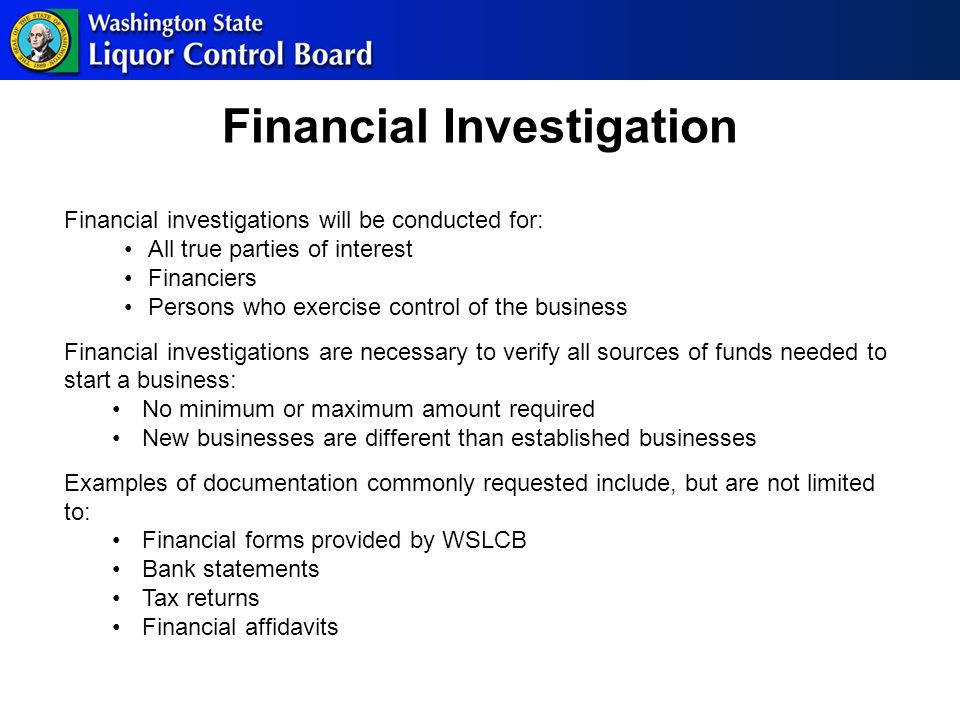 Financial Investigation Financial investigations will be conducted for: All true parties of interest Financiers Persons who exercise control of the business Financial investigations are necessary to verify all sources of funds needed to start a business: No minimum or maximum amount required New businesses are different than established businesses Examples of documentation commonly requested include, but are not limited to: Financial forms provided by WSLCB Bank statements Tax returns Financial affidavits