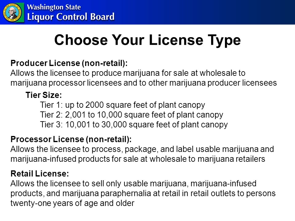 Producer License (non-retail): Allows the licensee to produce marijuana for sale at wholesale to marijuana processor licensees and to other marijuana producer licensees Tier Size: Tier 1: up to 2000 square feet of plant canopy Tier 2: 2,001 to 10,000 square feet of plant canopy Tier 3: 10,001 to 30,000 square feet of plant canopy Processor License (non-retail): Allows the licensee to process, package, and label usable marijuana and marijuana-infused products for sale at wholesale to marijuana retailers Retail License: Allows the licensee to sell only usable marijuana, marijuana-infused products, and marijuana paraphernalia at retail in retail outlets to persons twenty-one years of age and older Choose Your License Type
