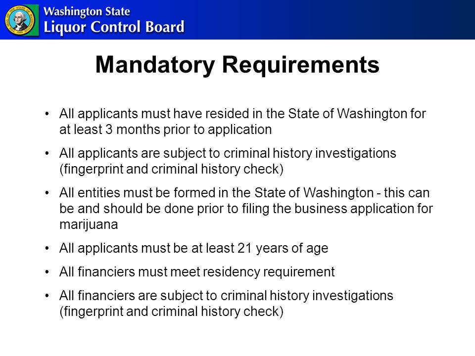 Mandatory Requirements All applicants must have resided in the State of Washington for at least 3 months prior to application All applicants are subject to criminal history investigations (fingerprint and criminal history check) All entities must be formed in the State of Washington - this can be and should be done prior to filing the business application for marijuana All applicants must be at least 21 years of age All financiers must meet residency requirement All financiers are subject to criminal history investigations (fingerprint and criminal history check)