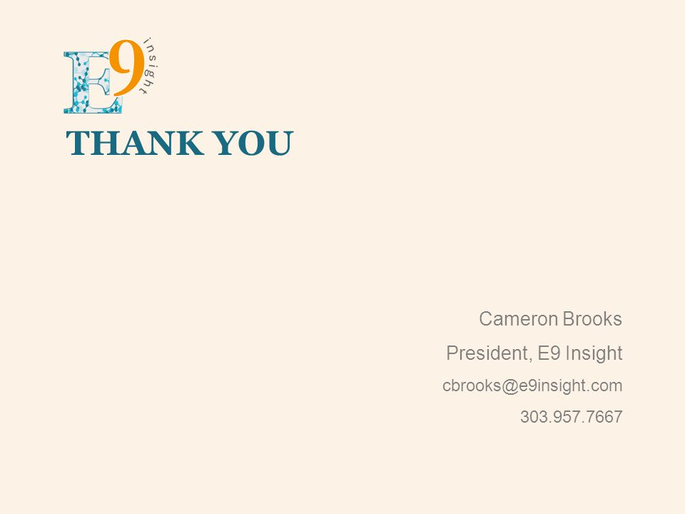 THANK YOU Cameron Brooks President, E9 Insight cbrooks@e9insight.com 303.957.7667