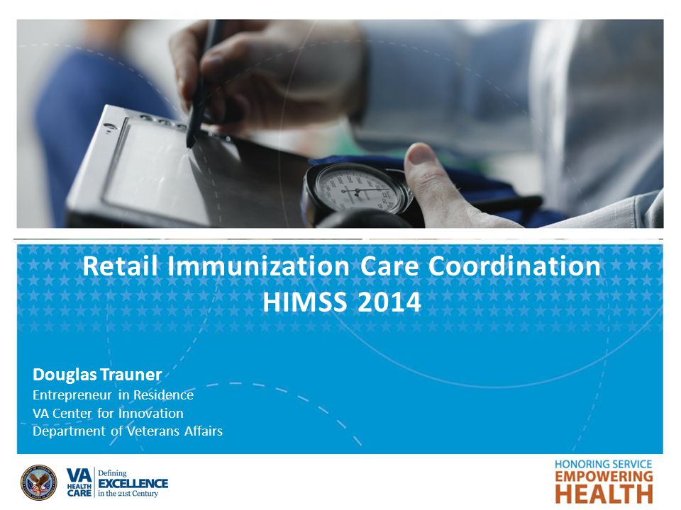 Retail Immunization Care Coordination HIMSS 2014 Douglas Trauner Entrepreneur in Residence VA Center for Innovation Department of Veterans Affairs
