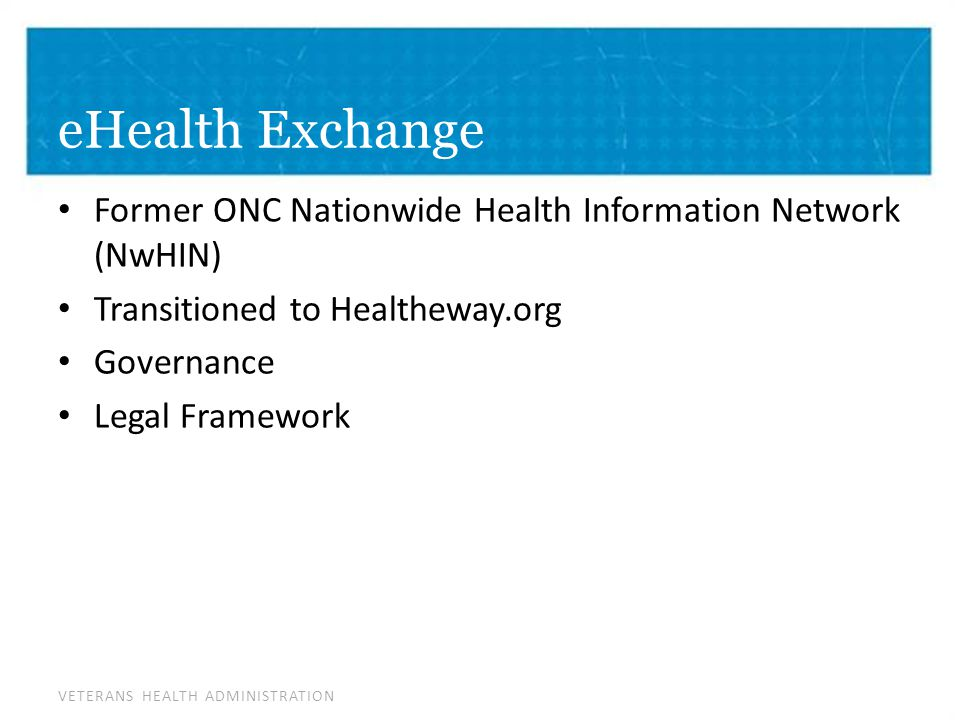 VETERANS HEALTH ADMINISTRATION eHealth Exchange Former ONC Nationwide Health Information Network (NwHIN) Transitioned to Healtheway.org Governance Legal Framework