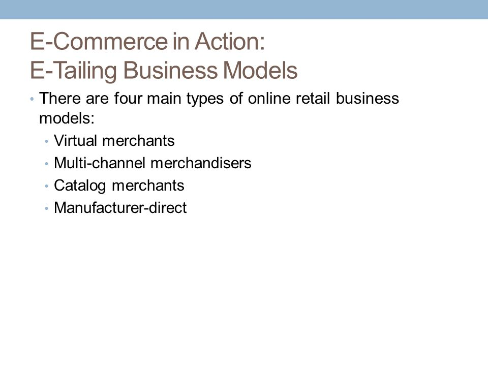 E-Commerce in Action: E-Tailing Business Models There are four main types of online retail business models: Virtual merchants Multi-channel merchandis