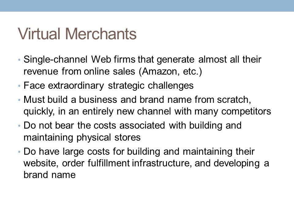 Virtual Merchants Single-channel Web firms that generate almost all their revenue from online sales (Amazon, etc.) Face extraordinary strategic challe