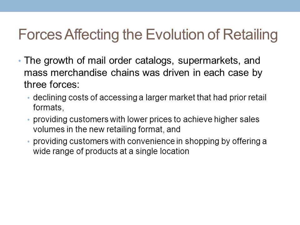 Forces Affecting the Evolution of Retailing The growth of mail order catalogs, supermarkets, and mass merchandise chains was driven in each case by th