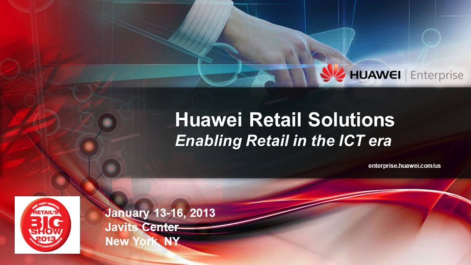 enterprise.huawei.com/us Huawei Retail Solutions Enabling Retail in the ICT era January 13-16, 2013 Javits Center New York, NY
