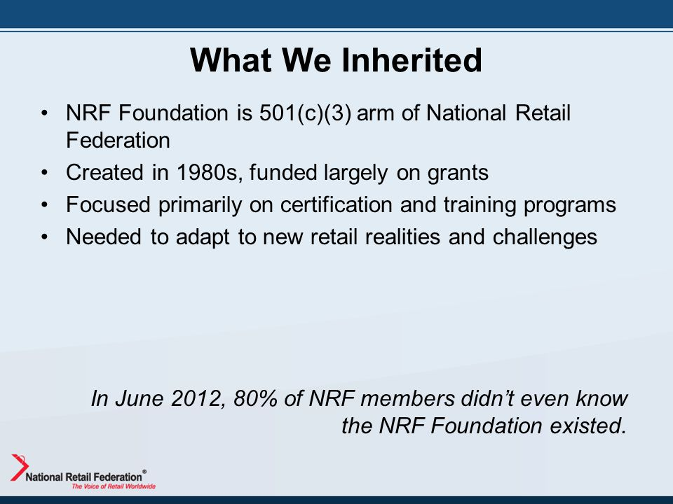 What We Inherited NRF Foundation is 501(c)(3) arm of National Retail Federation Created in 1980s, funded largely on grants Focused primarily on certif