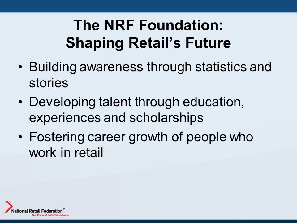 The NRF Foundation: Shaping Retail's Future Building awareness through statistics and stories Developing talent through education, experiences and sch