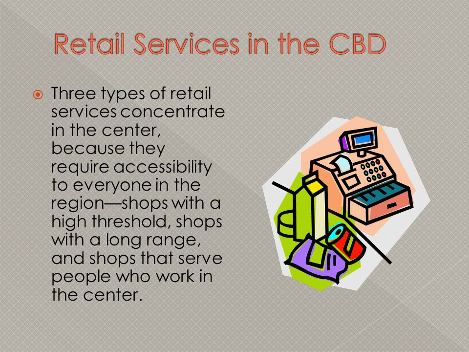  Three types of retail services concentrate in the center, because they require accessibility to everyone in the region—shops with a high threshold,