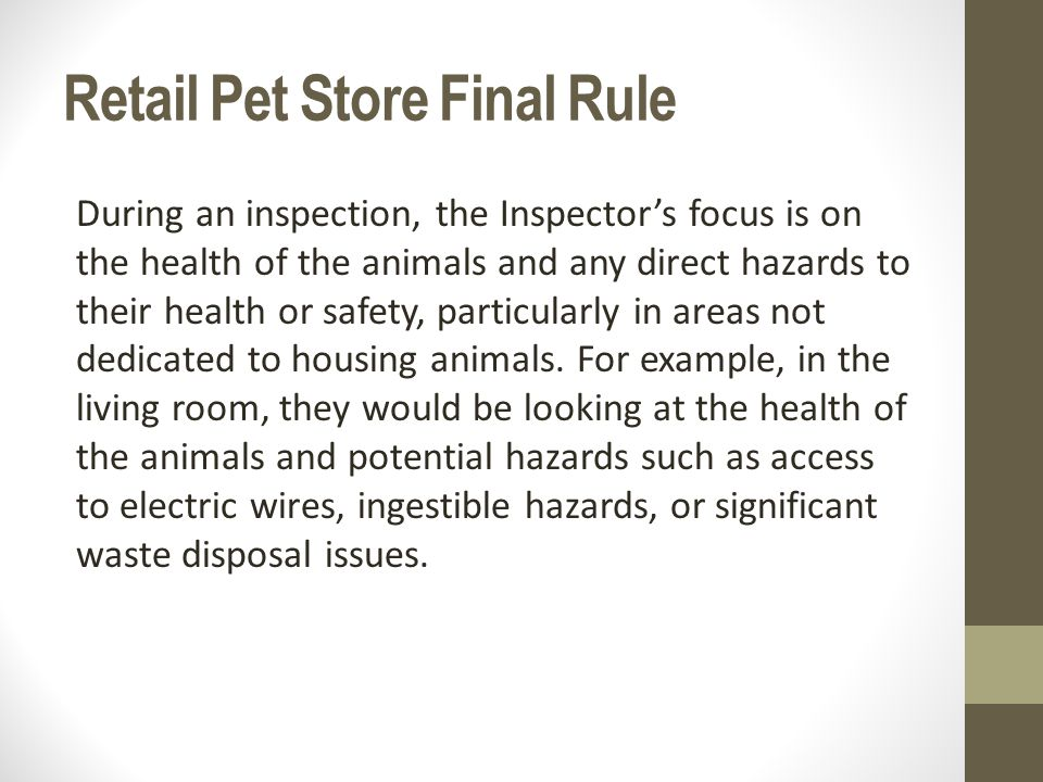 Retail Pet Store Final Rule During an inspection, the Inspector's focus is on the health of the animals and any direct hazards to their health or safety, particularly in areas not dedicated to housing animals.