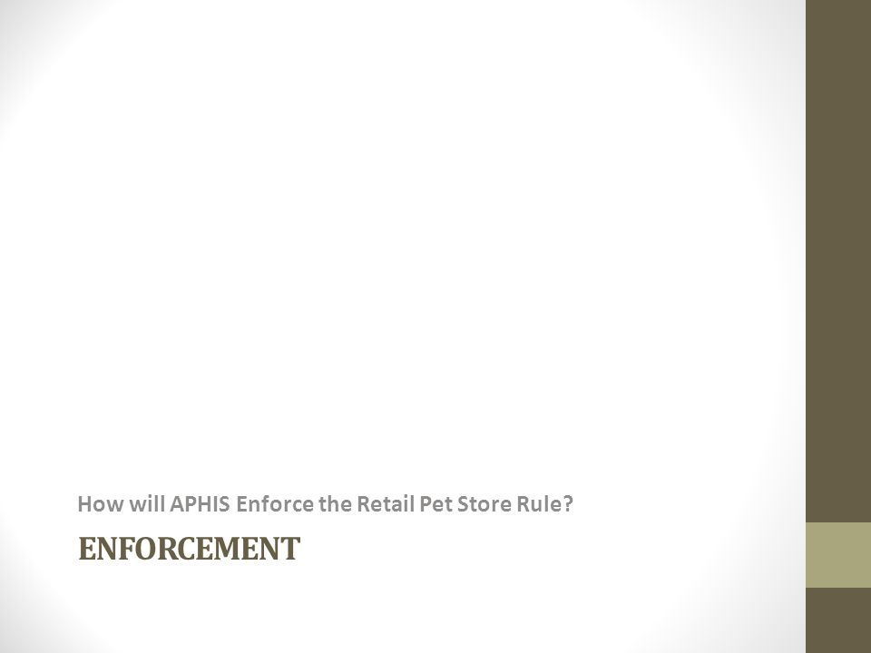 ENFORCEMENT How will APHIS Enforce the Retail Pet Store Rule?