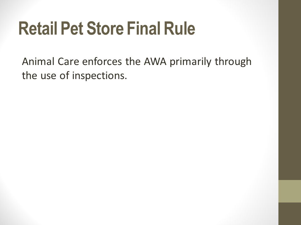 Retail Pet Store Final Rule Animal Care enforces the AWA primarily through the use of inspections.