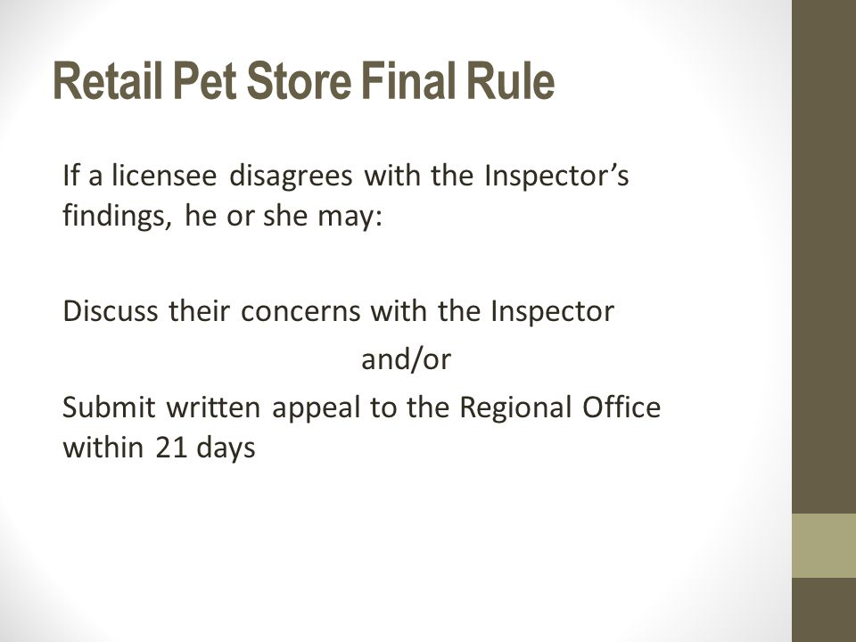 Retail Pet Store Final Rule If a licensee disagrees with the Inspector's findings, he or she may: Discuss their concerns with the Inspector and/or Submit written appeal to the Regional Office within 21 days