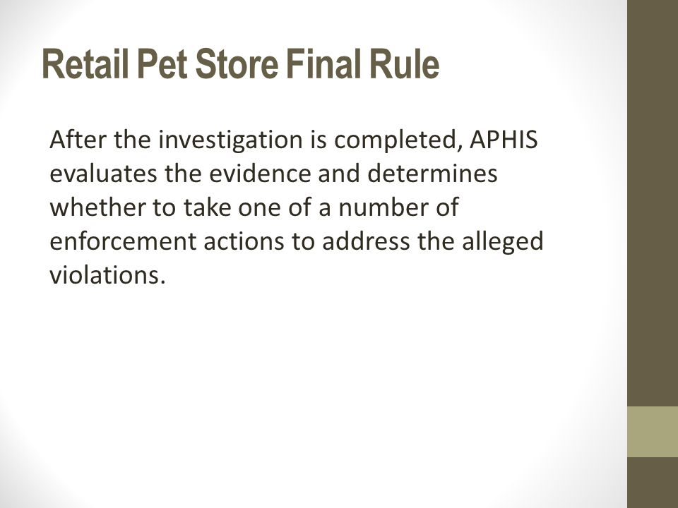 Retail Pet Store Final Rule After the investigation is completed, APHIS evaluates the evidence and determines whether to take one of a number of enforcement actions to address the alleged violations.