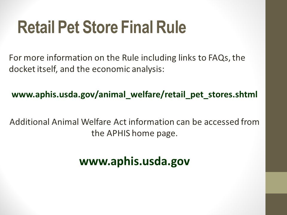 Retail Pet Store Final Rule For more information on the Rule including links to FAQs, the docket itself, and the economic analysis: www.aphis.usda.gov/animal_welfare/retail_pet_stores.shtml Additional Animal Welfare Act information can be accessed from the APHIS home page.